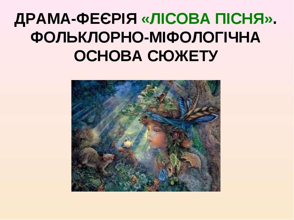 ДРАМА-ФЕЄРІЯ «ЛІСОВА ПІСНЯ». ФОЛЬКЛОРНО-МІФОЛОГІЧНА ОСНОВА СЮЖЕТУ