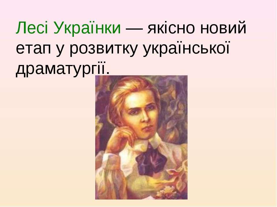 Лесі Українки — якісно новий етап у розвитку української драматургії.