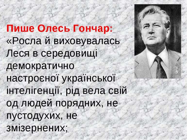 Пише Олесь Гончар: «Росла й виховувалась Леся в середовищі демократично настр...