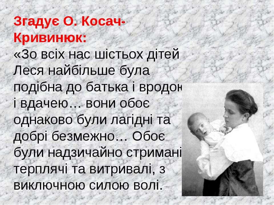 Згадує О. Косач-Кривинюк: «Зо всіх нас шістьох дітей Леся найбільше була поді...