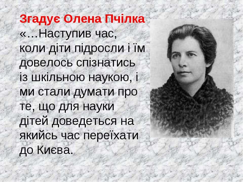 Згадує Олена Пчілка «…Наступив час, коли діти підросли і їм довелось спізнати...