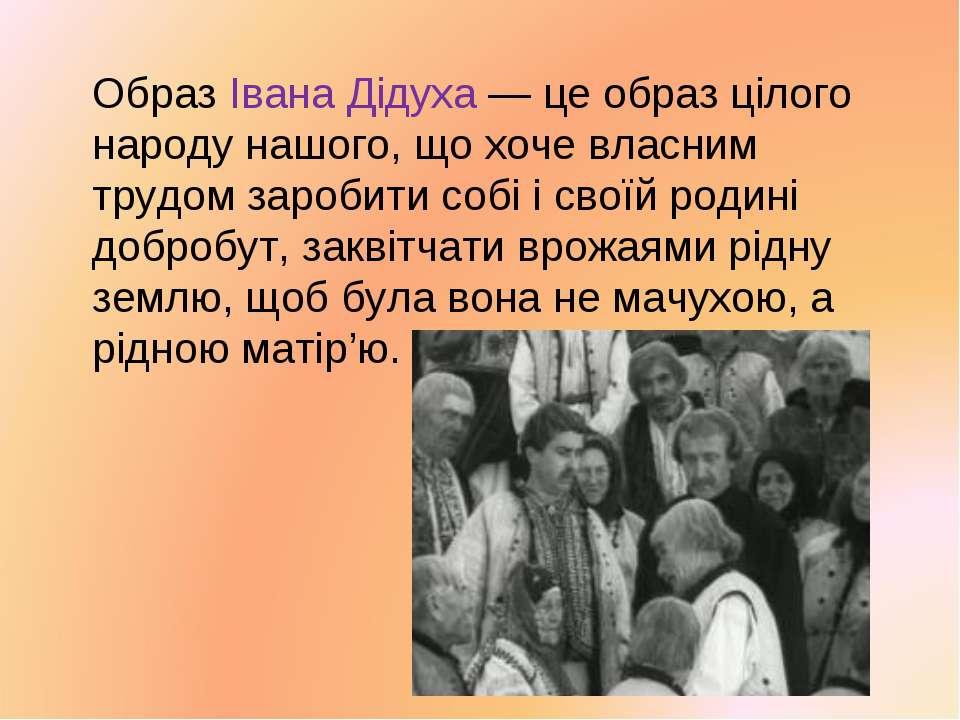 Образ Івана Дідуха — це образ цілого народу нашого, що хоче власним трудом за...