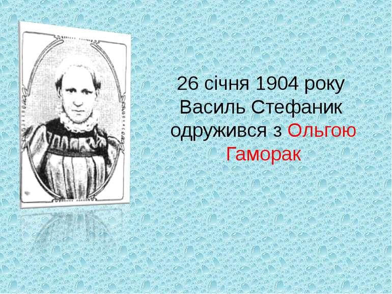 26 січня 1904 року Василь Стефаник одружився з Ольгою Гаморак