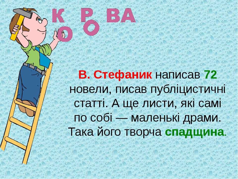 В. Стефаник написав 72 новели, писав публіцистичні статті. А ще листи, які са...