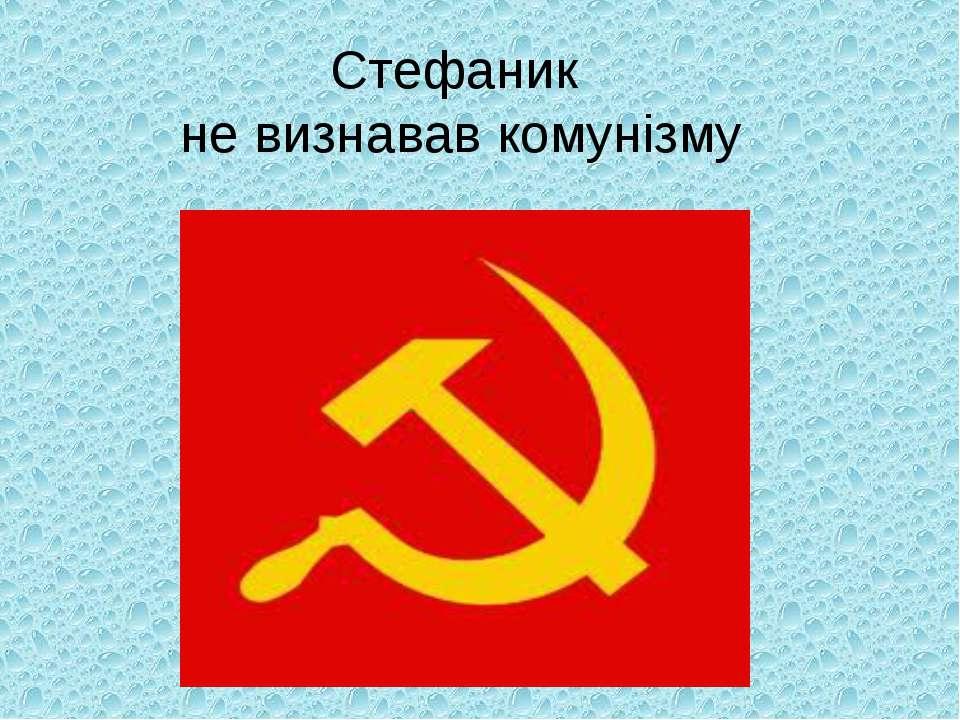 Стефаник не визнавав комунізму