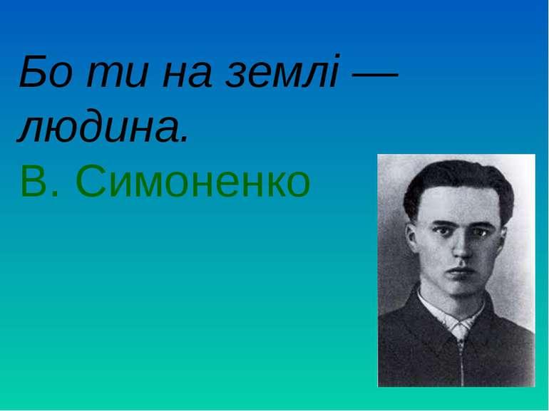 Бо ти на землі — людина. В. Симоненко