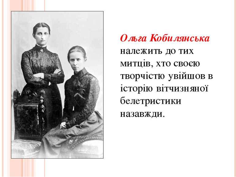 Ольга Кобилянська належить до тих митців, хто своєю творчістю увійшов в істор...