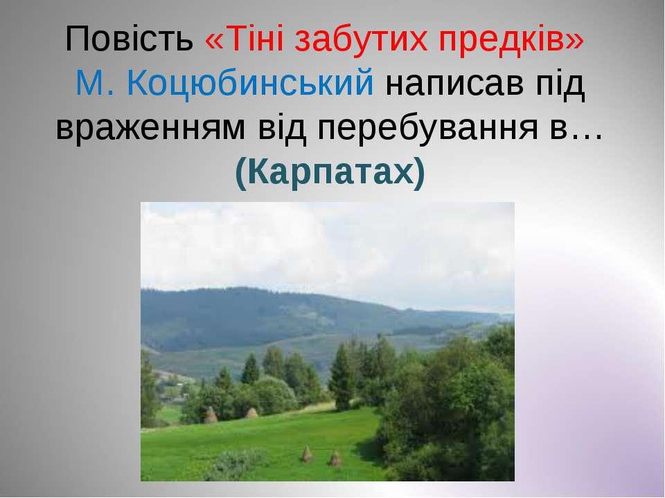 Повість «Тіні забутих предків» М. Коцюбинський написав під враженням від пере...