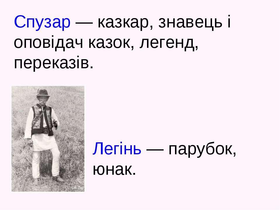 Легінь — парубок, юнак. Спузар — казкар, знавець і оповідач казок, легенд, пе...