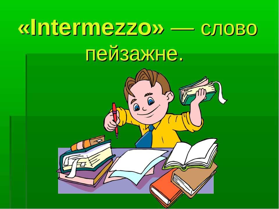 «Intermezzo» — слово пейзажне.