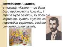 Володимир Гнатюк, етнограф: «Квіти — це була його пристрасть і розкіш, і треб...
