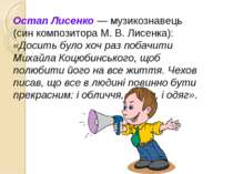 Остап Лисенко — музикознавець (син композитора М. В. Лисенка): «Досить було х...