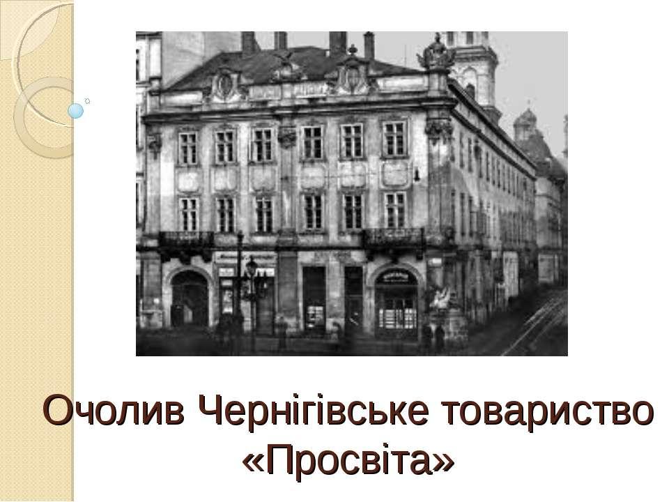 Очолив Чернігівське товариство «Просвіта»