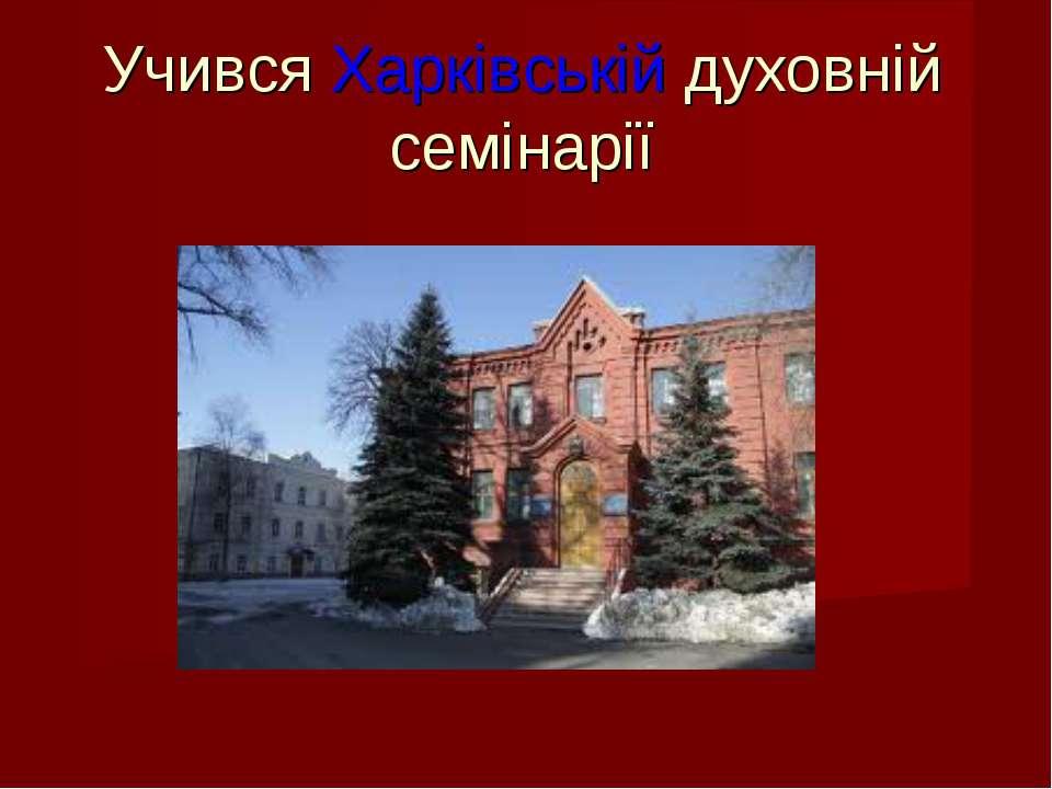 Учився Харківській духовній семінарії