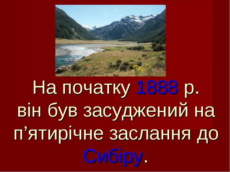 На початку 1888 р. він був засуджений на п'ятирічне заслання до Сибіру.