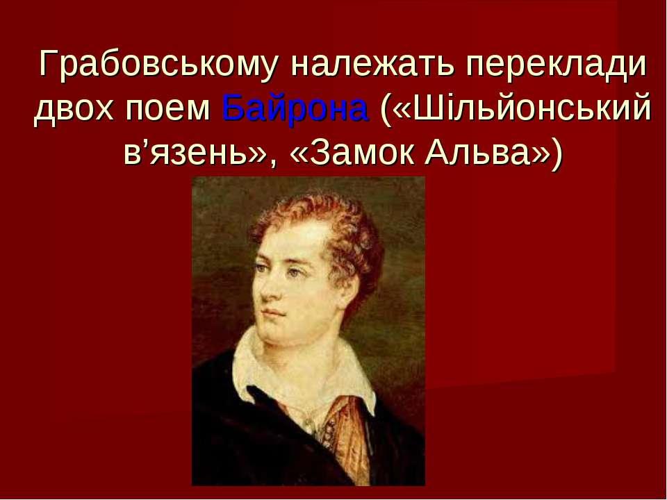 Грабовському належать переклади двох поем Байрона («Шільйонський в'язень», «З...