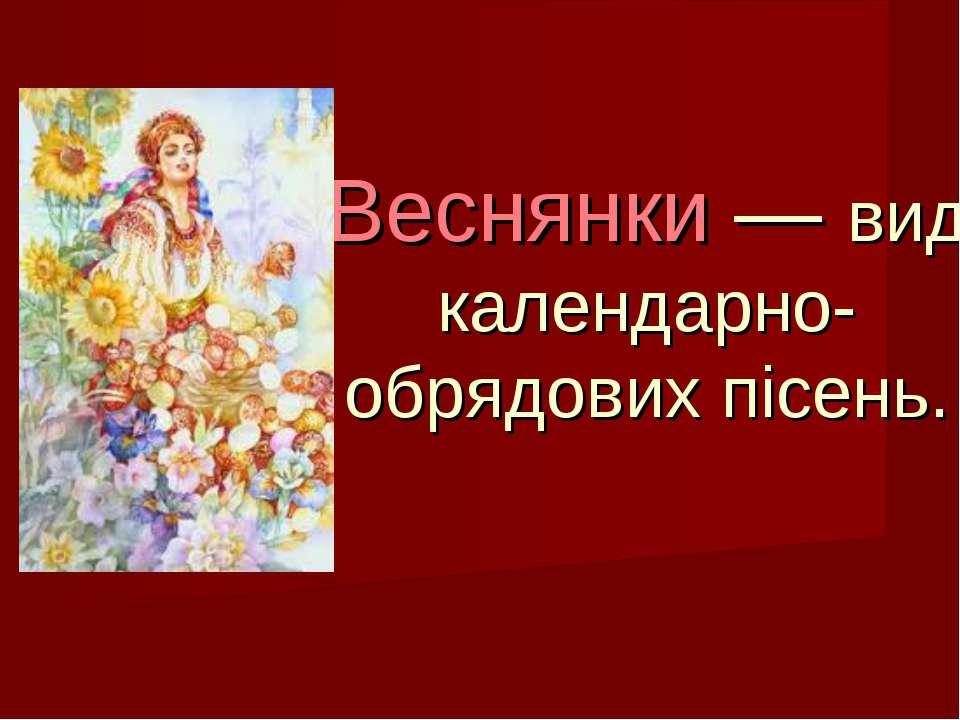 Веснянки — вид календарно-обрядових пісень.