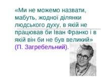 «Ми не можемо назвати, мабуть, жодної ділянки людського духу, в якій не працю...
