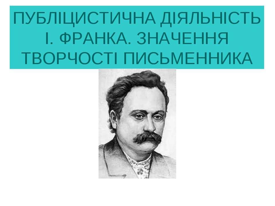 ПУБЛІЦИСТИЧНА ДІЯЛЬНІСТЬ І. ФРАНКА. ЗНАЧЕННЯ ТВОРЧОСТІ ПИСЬМЕННИКА