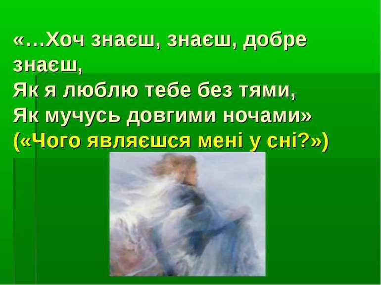 «…Хоч знаєш, знаєш, добре знаєш, Як я люблю тебе без тями, Як мучусь довгими ...