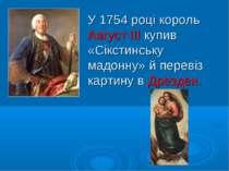 У 1754 році король Август ІІІ купив «Сікстинську мадонну» й перевіз картину в...