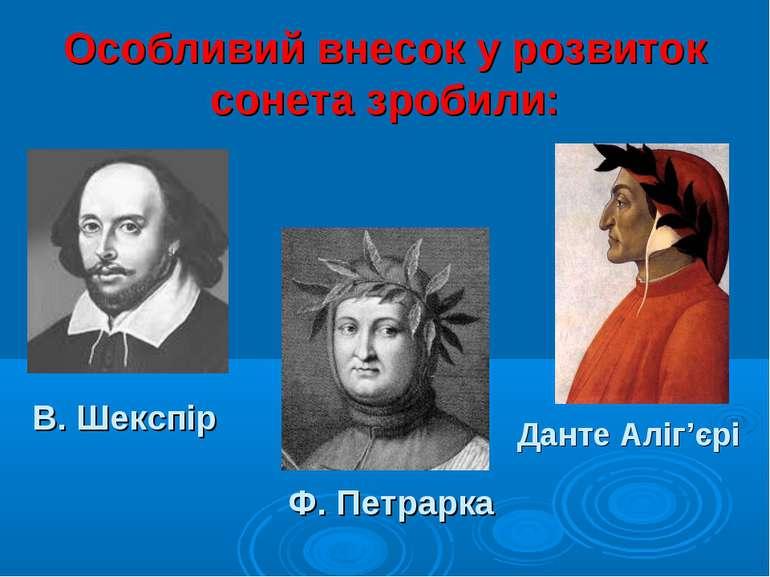 Особливий внесок у розвиток сонета зробили: Данте Аліг'єрі Ф. Петрарка В. Шек...