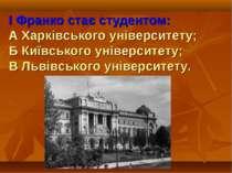 І Франко стає студентом: А Харківського університету; Б Київського університе...