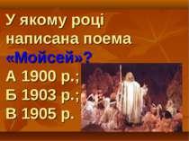 У якому році написана поема «Мойсей»? А 1900 р.; Б 1903 р.; В 1905 р.
