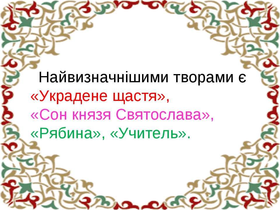 Найвизначнішими творами є «Украдене щастя», «Сон князя Святослава», «Рябина»,...