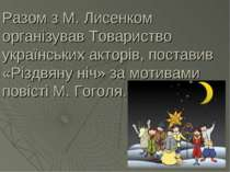 Разом з М. Лисенком організував Товариство українських акторів, поставив «Різ...