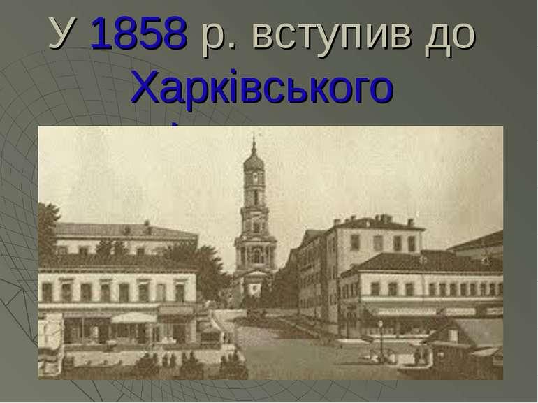 У 1858 р. вступив до Харківського університету.