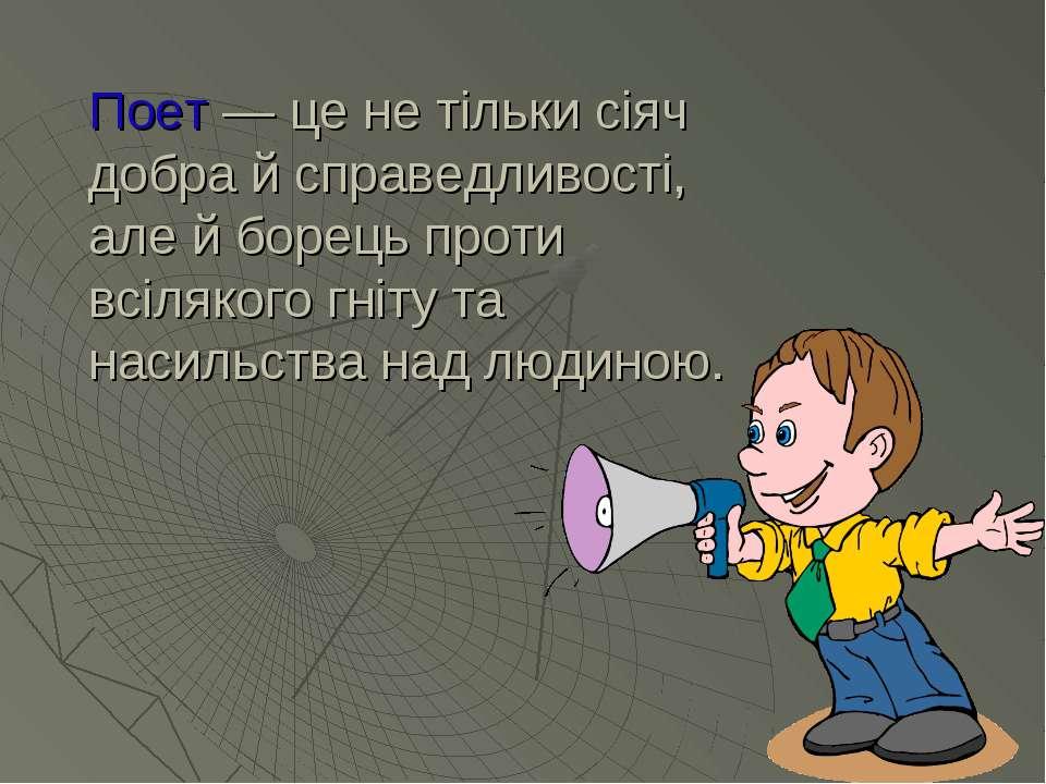 Поет — це не тільки сіяч добра й справедливості, але й борець проти всілякого...