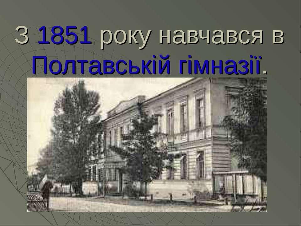 З 1851 року навчався в Полтавській гімназії.