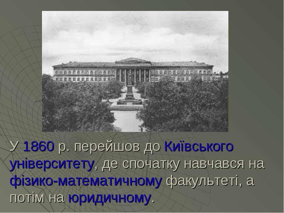 У 1860 р. перейшов до Київського університету, де спочатку навчався на фізико...