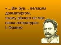 «…Він був… великим драматургом, якому рівного не має наша література» І. Франко