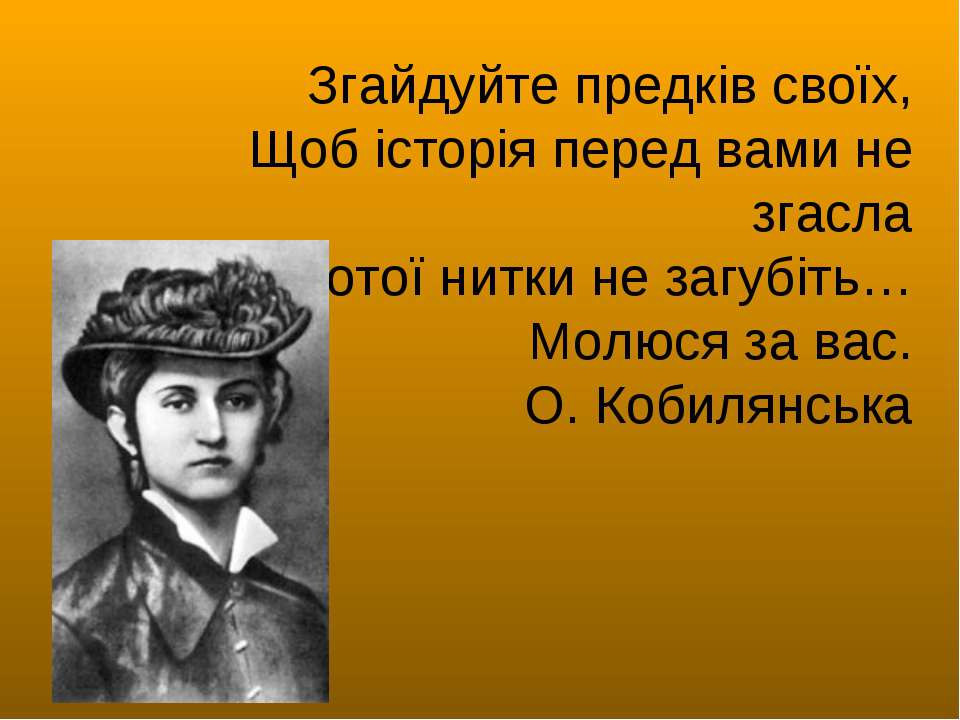 Згайдуйте предків своїх, Щоб історія перед вами не згасла І золотої нитки не ...