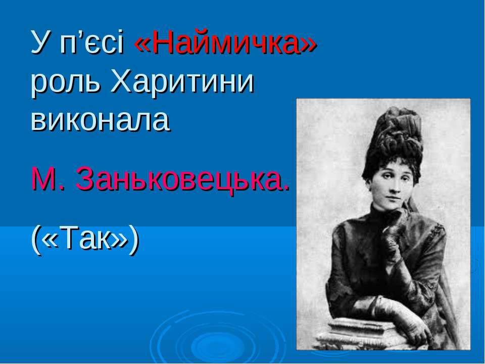 У п'єсі «Наймичка» роль Харитини виконала М. Заньковецька. («Так»)
