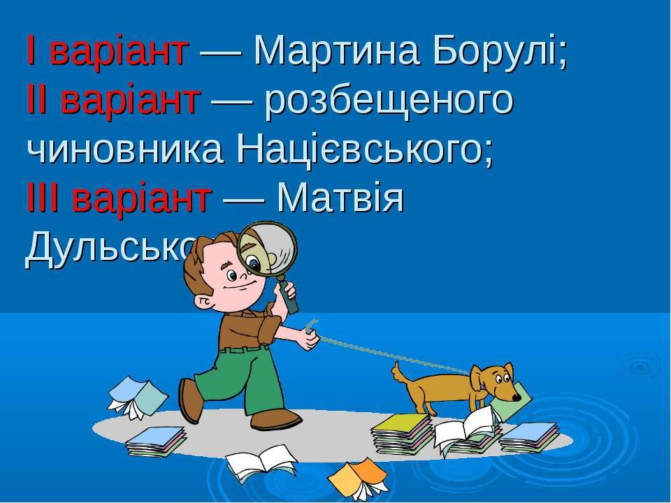 І варіант — Мартина Борулі; ІІ варіант — розбещеного чиновника Націєвського; ...