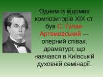 Одним із відомих композиторів XIX ст. був С. Гулак-Артемовський — оперний спі...