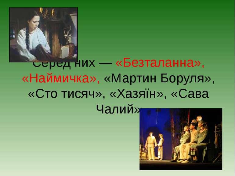 Серед них — «Безталанна», «Наймичка», «Мартин Боруля», «Сто тисяч», «Хазяїн»,...