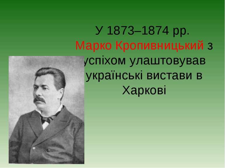 У 1873–1874 рр. Марко Кропивницький з успіхом улаштовував українські вистави ...