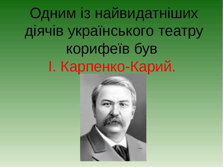 Одним із найвидатніших діячів українського театру корифеїв був І. Карпенко-Ка...