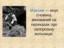 Максим — внук січовика, вихований на переказах про запорозьку вольницю.