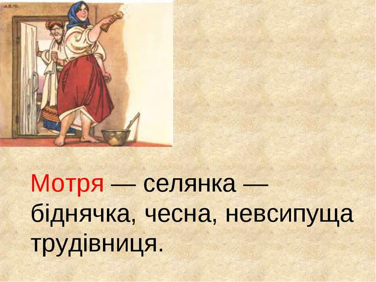 Мотря — селянка — біднячка, чесна, невсипуща трудівниця.