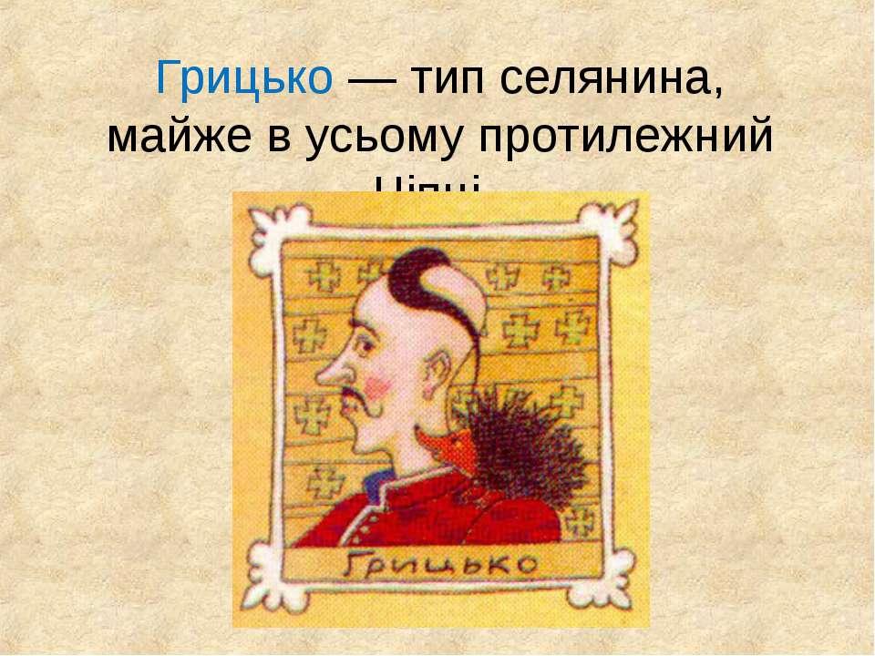 Грицько — тип селянина, майже в усьому протилежний Чіпці.