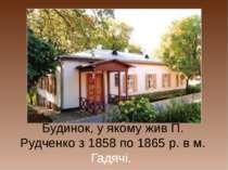 Будинок, у якому жив П. Рудченко з 1858 по 1865 р. в м. Гадячі.