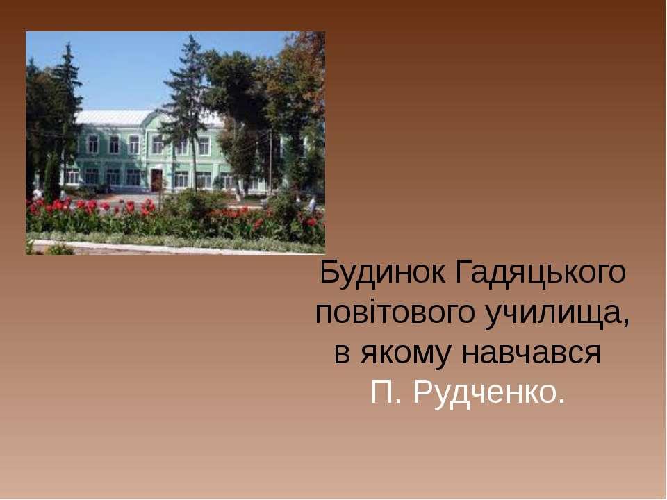 Будинок Гадяцького повітового училища, в якому навчався П. Рудченко.