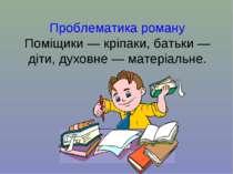 Проблематика роману Поміщики — кріпаки, батьки — діти, духовне — матеріальне.