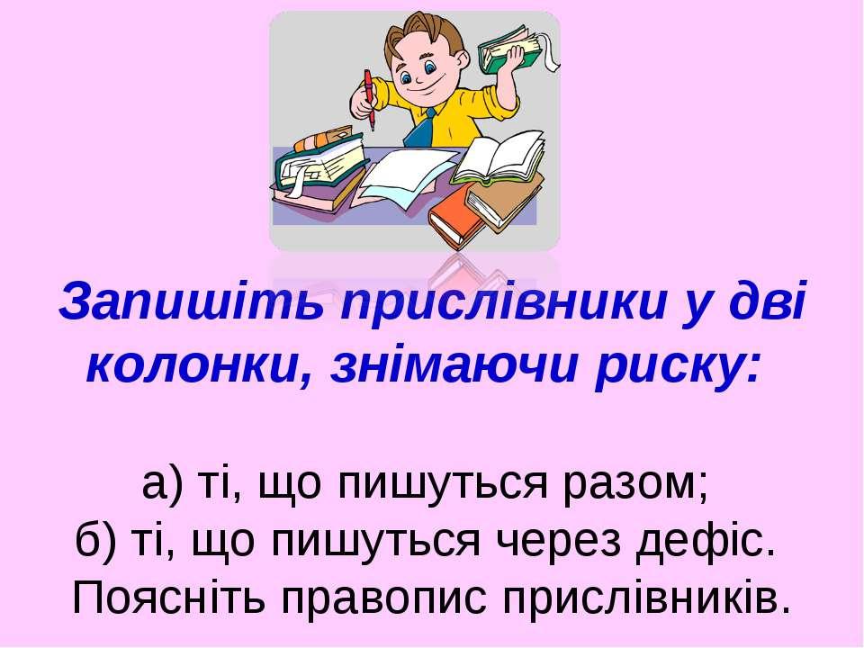 Запишіть прислівники у дві колонки, знімаючи риску: а) ті, що пишуться разом;...