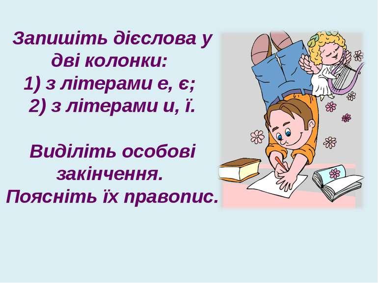 Запишіть дієслова у дві колонки: 1) з літерами е, є; 2) з літерами и, ї. Виді...